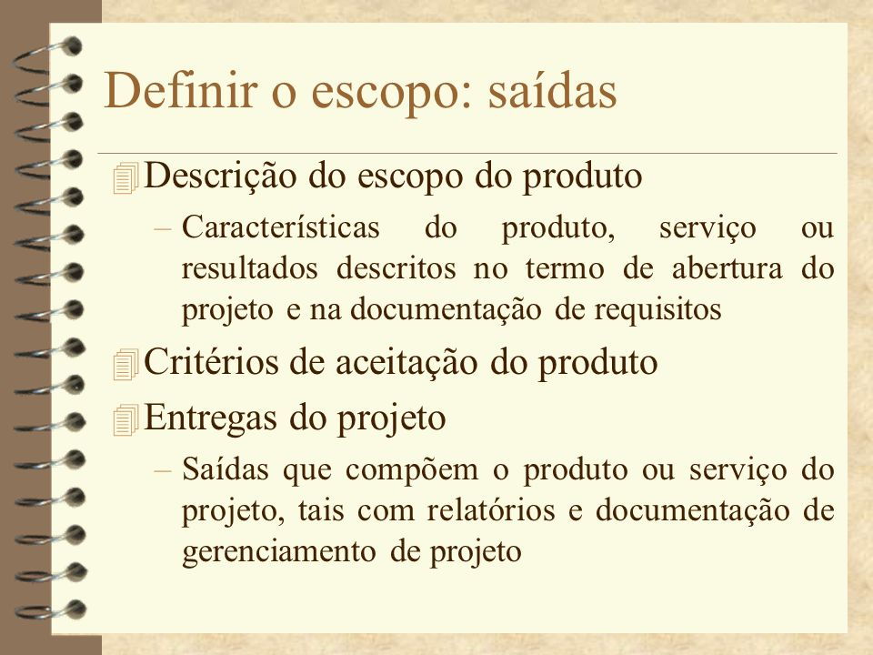 Definir o escopo: saídas 4 Descrição do escopo do produto –Características do produto, serviço ou resultados descritos no termo de abertura do projeto