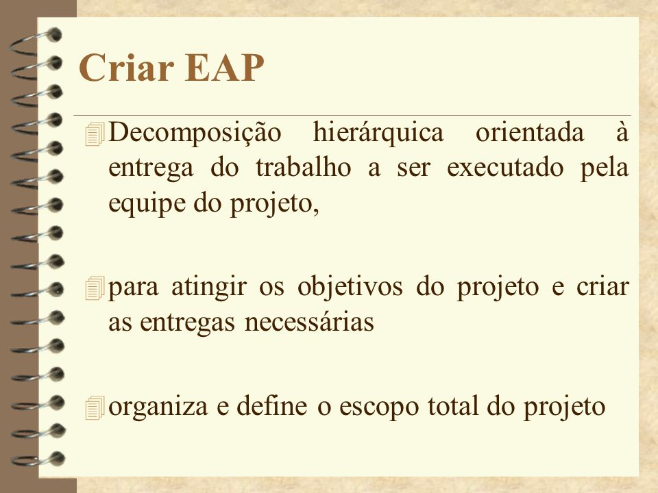 Criar EAP 4 Decomposição hierárquica orientada à entrega do trabalho a ser executado pela equipe do projeto, 4 para atingir os objetivos do projeto e
