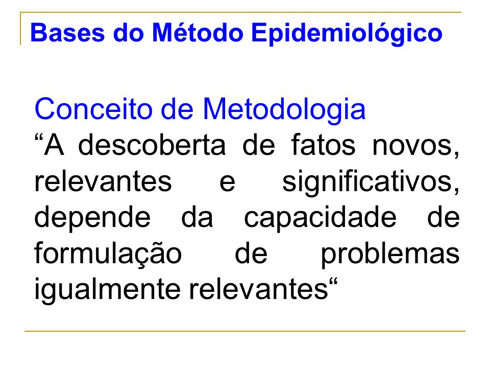 Bases do Método Epidemiológico Conceito de Metodologia A descoberta de fatos novos, relevantes e significativos, depende da capacidade de formulação d