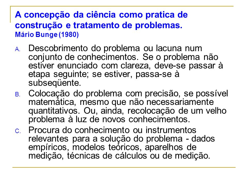 A concepção da ciência como pratica de construção e tratamento de problemas. Mário Bunge (1980) A. Descobrimento do problema ou lacuna num conjunto de