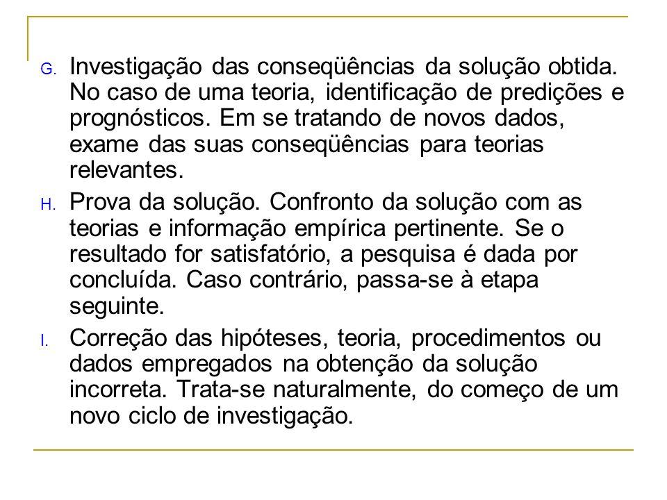 G. Investigação das conseqüências da solução obtida. No caso de uma teoria, identificação de predições e prognósticos. Em se tratando de novos dados,