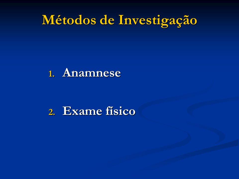 Métodos de Investigação 1. Anamnese 2. Exame físico