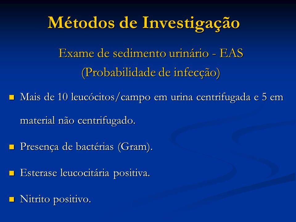 Métodos de Investigação Exame de sedimento urinário - EAS (Probabilidade de infecção) Mais de 10 leucócitos/campo em urina centrifugada e 5 em materia