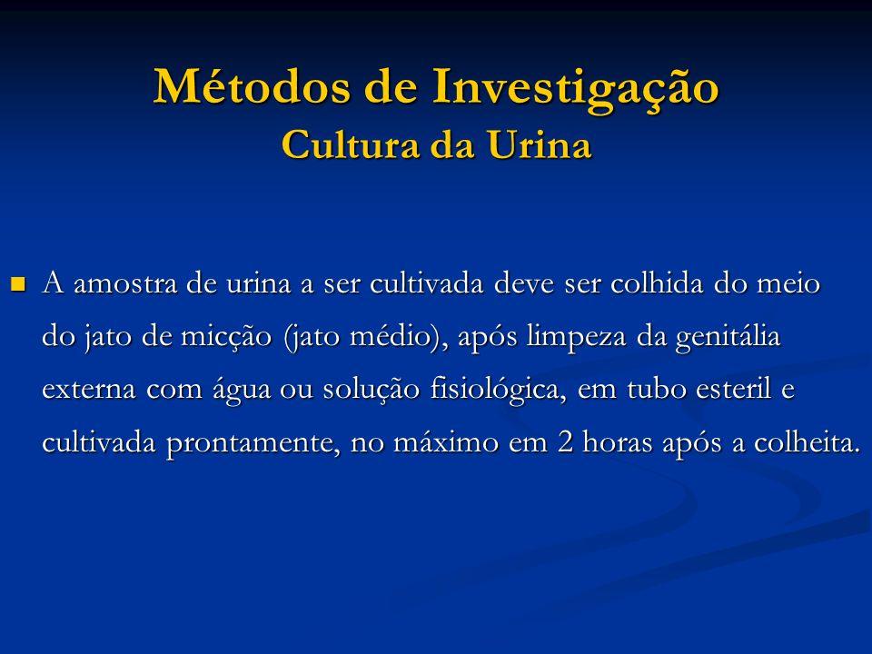 Métodos de Investigação Cultura da Urina A amostra de urina a ser cultivada deve ser colhida do meio do jato de micção (jato médio), após limpeza da g