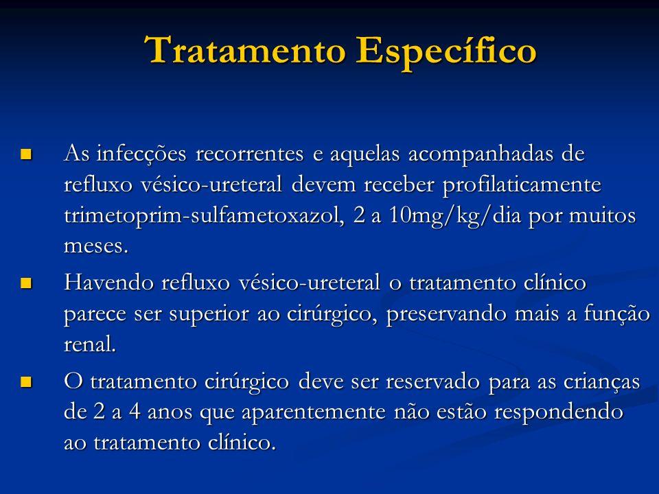Tratamento Específico As infecções recorrentes e aquelas acompanhadas de refluxo vésico-ureteral devem receber profilaticamente trimetoprim-sulfametox