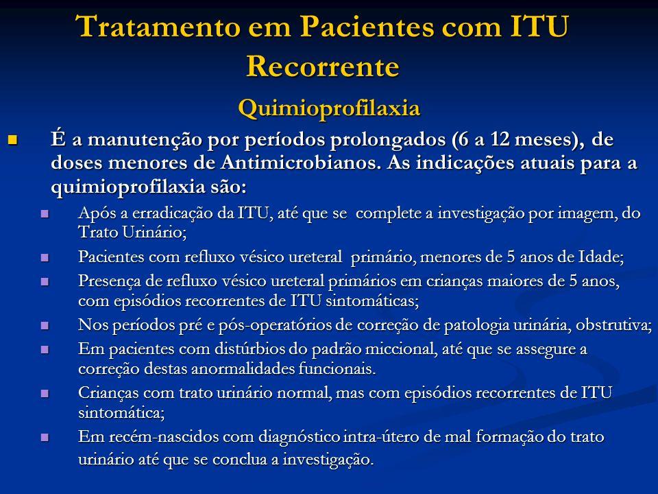 Tratamento em Pacientes com ITU Recorrente Quimioprofilaxia É a manutenção por períodos prolongados (6 a 12 meses), de doses menores de Antimicrobiano