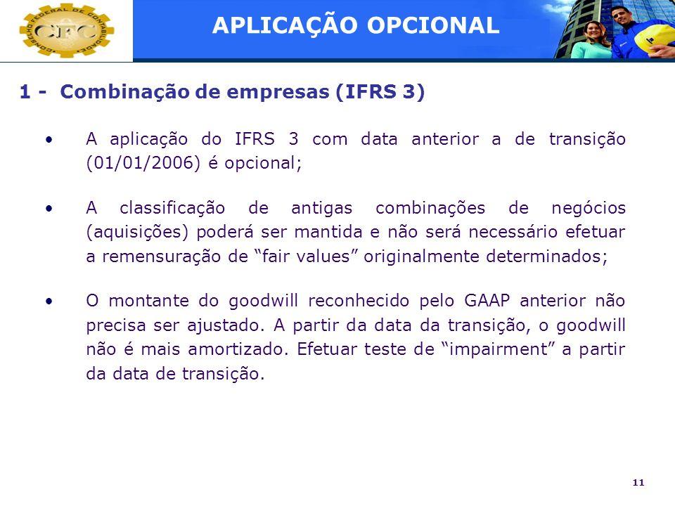 11 1 - Combinação de empresas (IFRS 3) A aplicação do IFRS 3 com data anterior a de transição (01/01/2006) é opcional; A classificação de antigas comb