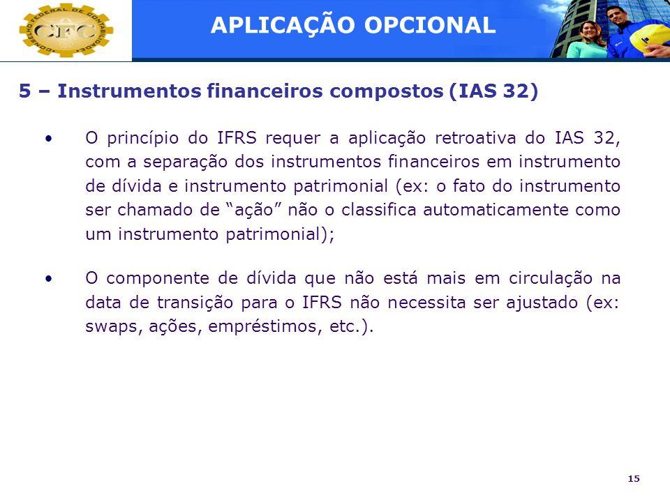 15 5 – Instrumentos financeiros compostos (IAS 32) O princípio do IFRS requer a aplicação retroativa do IAS 32, com a separação dos instrumentos finan