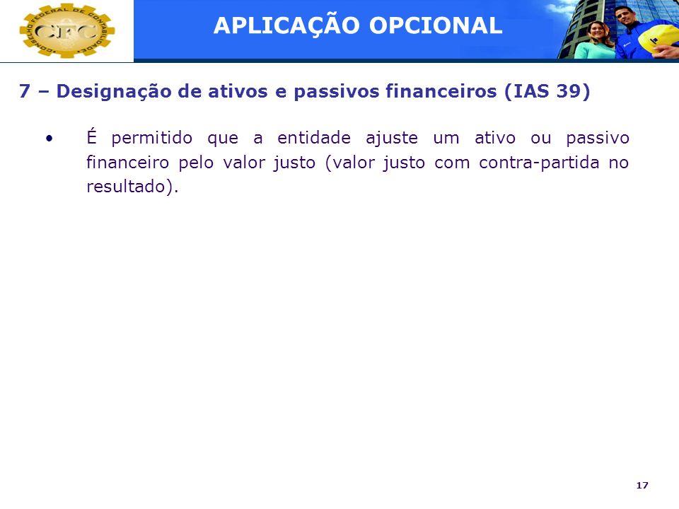 17 7 – Designação de ativos e passivos financeiros (IAS 39) É permitido que a entidade ajuste um ativo ou passivo financeiro pelo valor justo (valor j