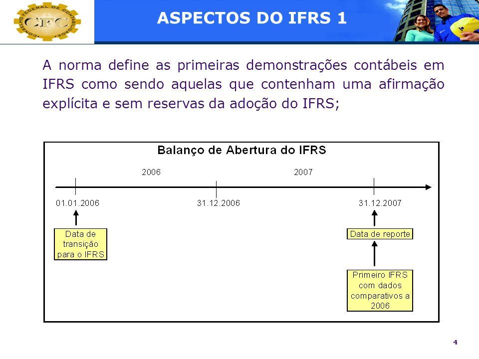 4 ASPECTOS DO IFRS 1 A norma define as primeiras demonstrações contábeis em IFRS como sendo aquelas que contenham uma afirmação explícita e sem reserv