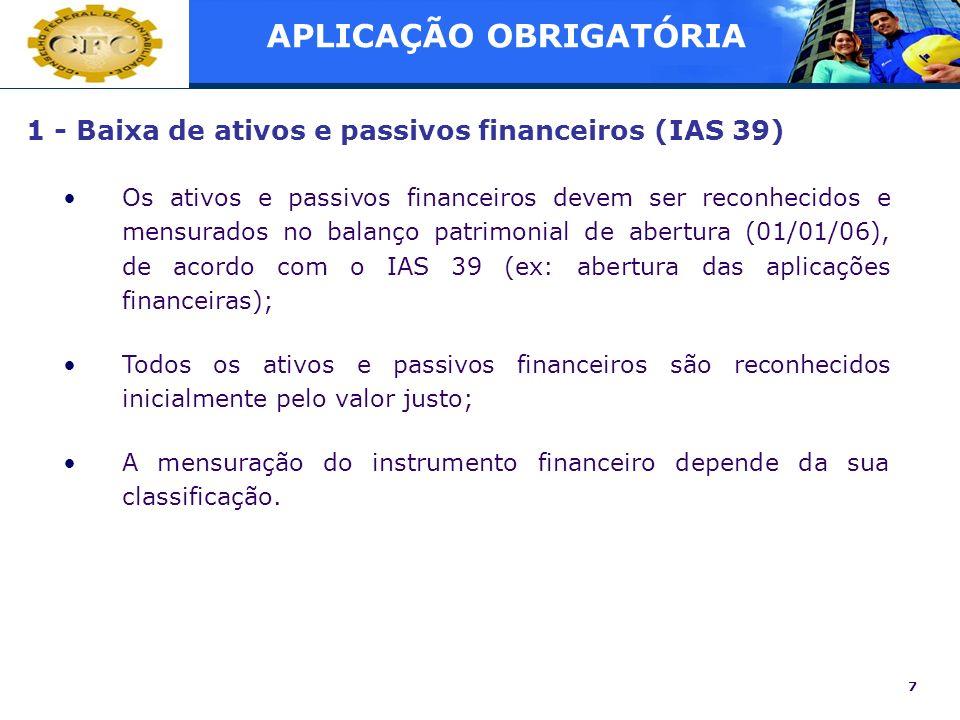 7 1 - Baixa de ativos e passivos financeiros (IAS 39) Os ativos e passivos financeiros devem ser reconhecidos e mensurados no balanço patrimonial de a