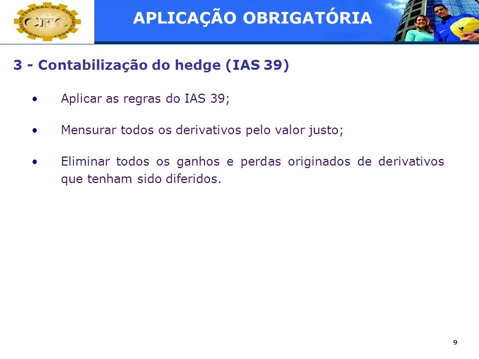 9 3 - Contabilização do hedge (IAS 39) Aplicar as regras do IAS 39; Mensurar todos os derivativos pelo valor justo; Eliminar todos os ganhos e perdas