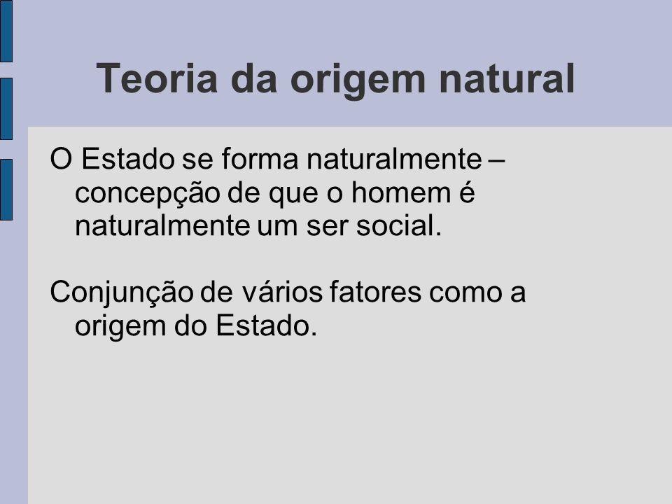 Teoria da origem natural O Estado se forma naturalmente – concepção de que o homem é naturalmente um ser social. Conjunção de vários fatores como a or