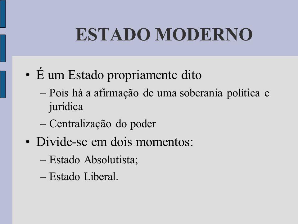 ESTADO MODERNO É um Estado propriamente dito –Pois há a afirmação de uma soberania política e jurídica –Centralização do poder Divide-se em dois momen