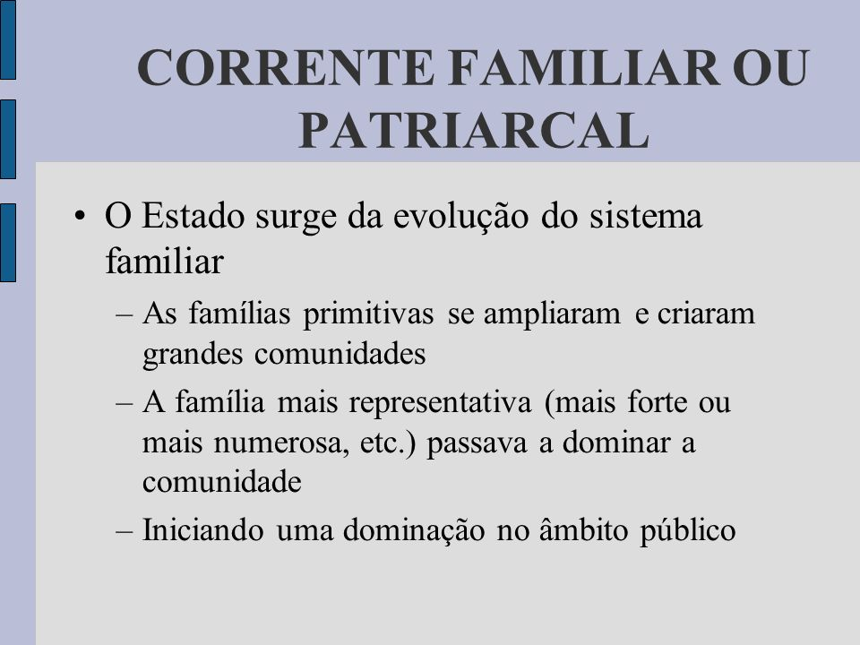 CORRENTE FAMILIAR OU PATRIARCAL O Estado surge da evolução do sistema familiar –As famílias primitivas se ampliaram e criaram grandes comunidades –A f