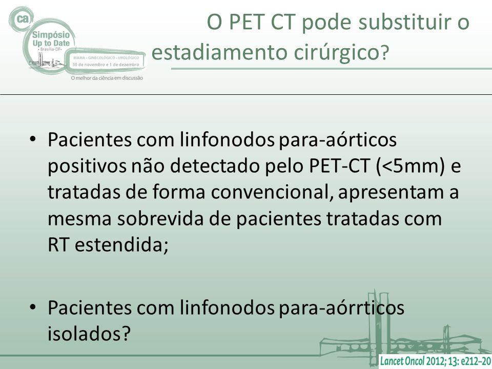 O PET CT pode substituir o estadiamento cirúrgico ? Pacientes com linfonodos para-aórticos positivos não detectado pelo PET-CT (<5mm) e tratadas de fo