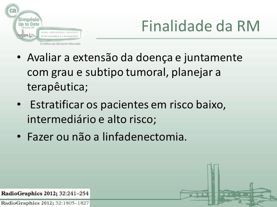 Finalidade da RM Avaliar a extensão da doença e juntamente com grau e subtipo tumoral, planejar a terapêutica; Estratificar os pacientes em risco baix