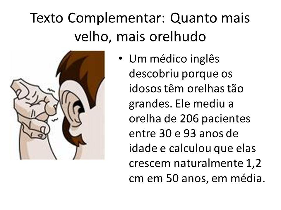 Texto Complementar: Quanto mais velho, mais orelhudo Um médico inglês descobriu porque os idosos têm orelhas tão grandes. Ele mediu a orelha de 206 pa