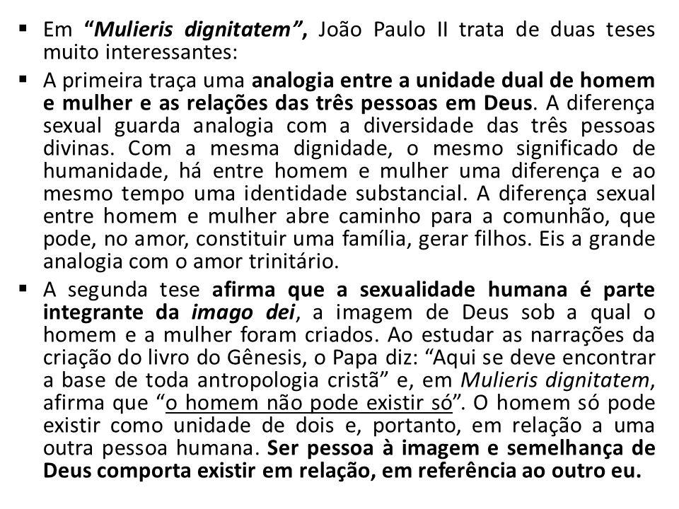 Em Mulieris dignitatem, João Paulo II trata de duas teses muito interessantes: A primeira traça uma analogia entre a unidade dual de homem e mulher e