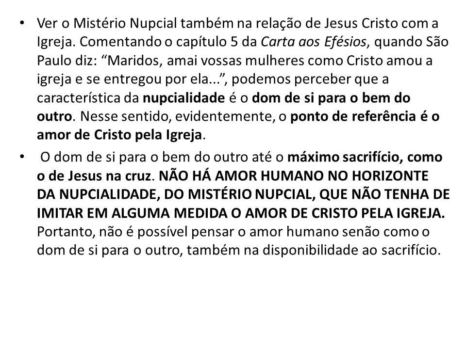 Ver o Mistério Nupcial também na relação de Jesus Cristo com a Igreja. Comentando o capítulo 5 da Carta aos Efésios, quando São Paulo diz: Maridos, am