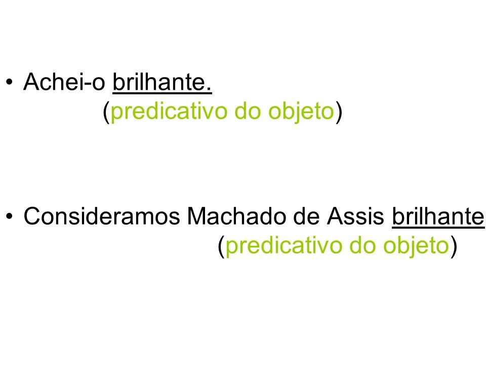 Achei-o brilhante. (predicativo do objeto) Consideramos Machado de Assis brilhante. (predicativo do objeto)
