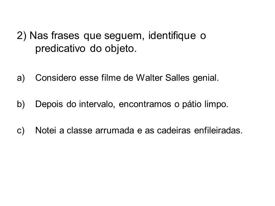 2) Nas frases que seguem, identifique o predicativo do objeto. a)Considero esse filme de Walter Salles genial. b)Depois do intervalo, encontramos o pá