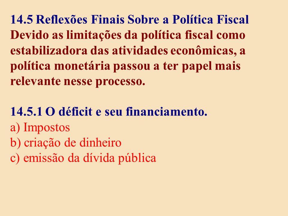 14.5 Reflexões Finais Sobre a Política Fiscal Devido as limitações da política fiscal como estabilizadora das atividades econômicas, a política monetá