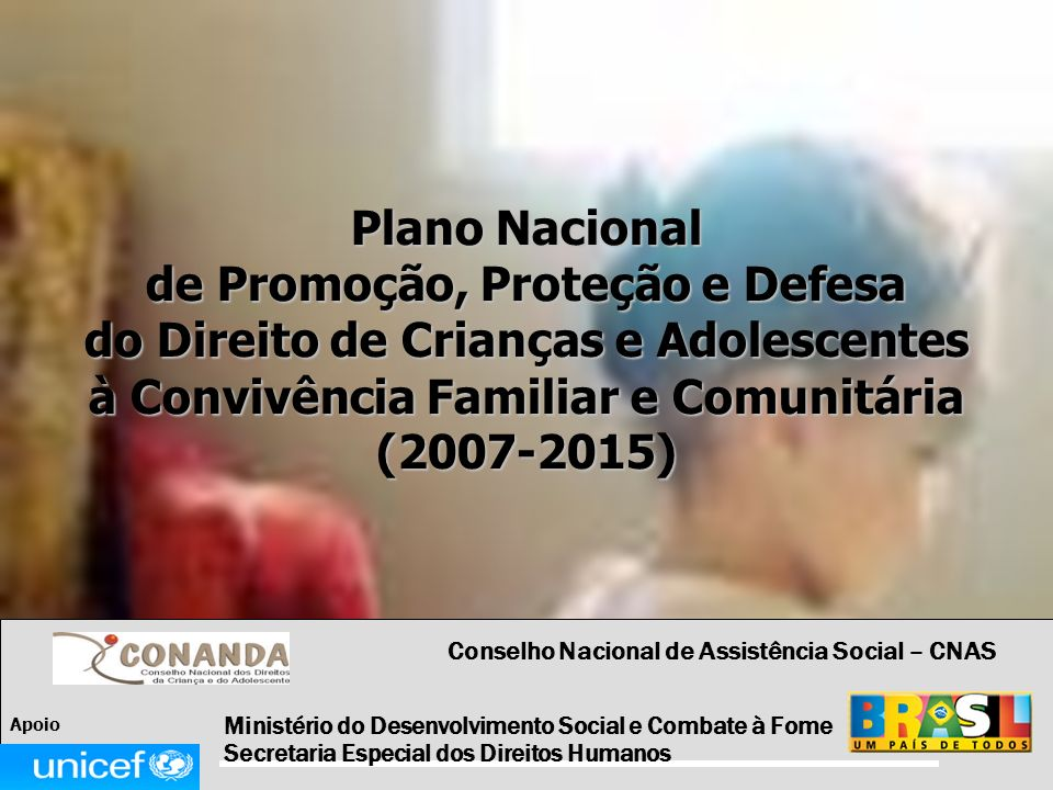 Plano Nacional de Promoção, Proteção e Defesa do Direito de Crianças e Adolescentes à Convivência Familiar e Comunitária (2007-2015) Ministério do Des