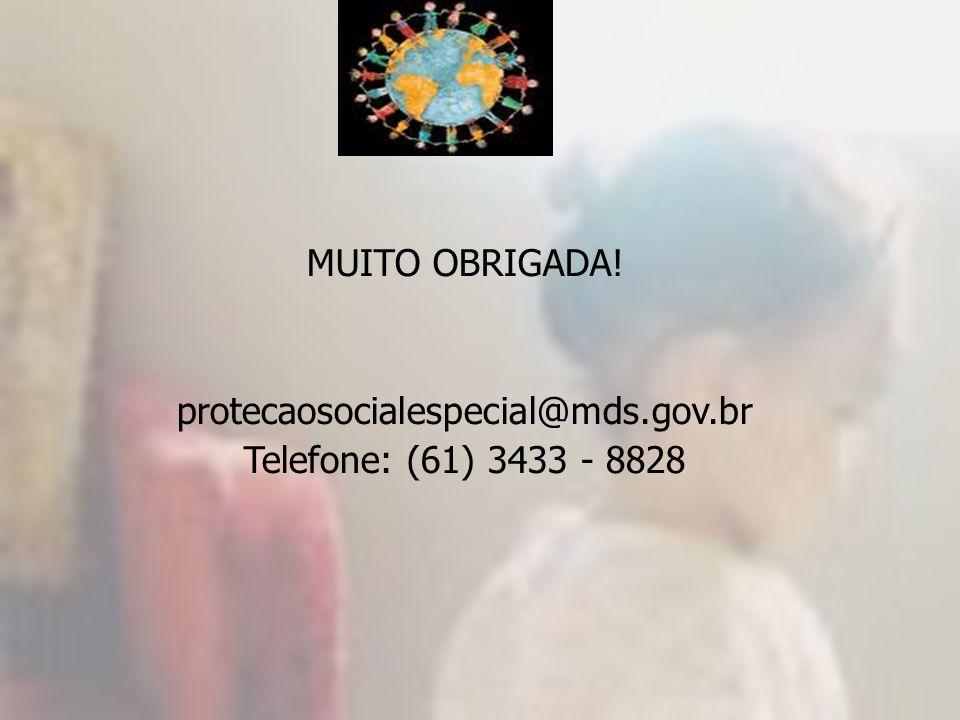 MUITO OBRIGADA! protecaosocialespecial@mds.gov.br Telefone: (61) 3433 - 8828