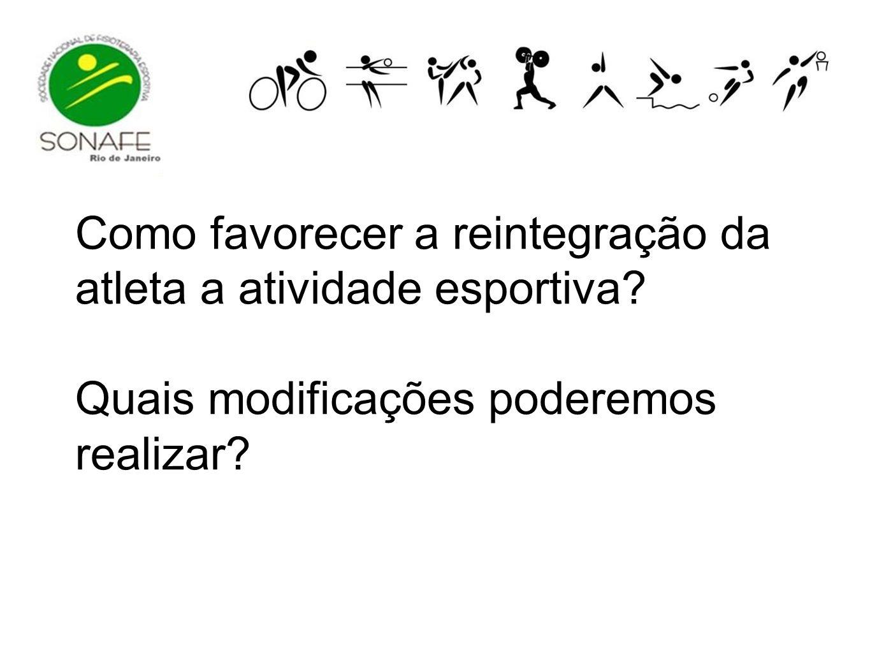 Como favorecer a reintegração da atleta a atividade esportiva? Quais modificações poderemos realizar?