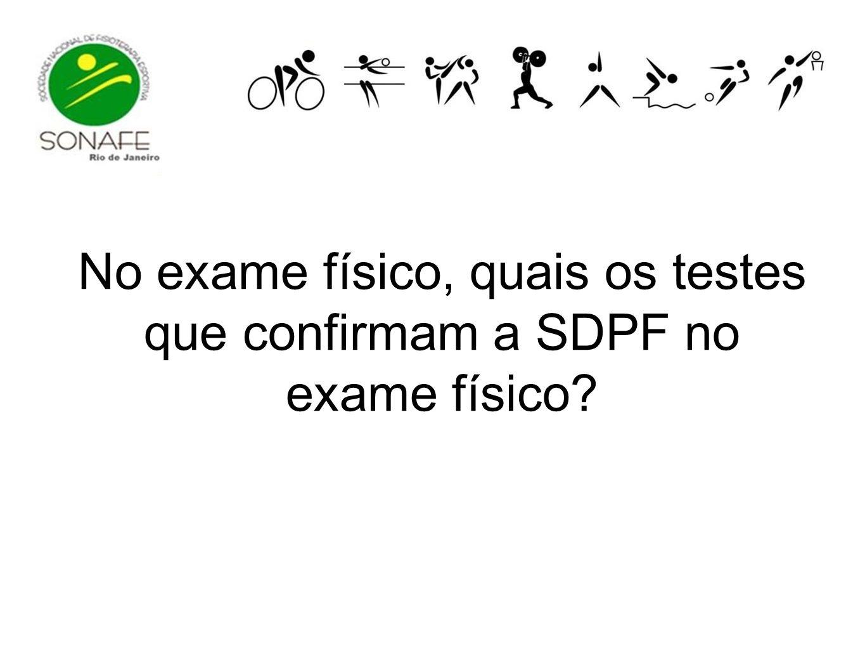No exame físico, quais os testes que confirmam a SDPF no exame físico?