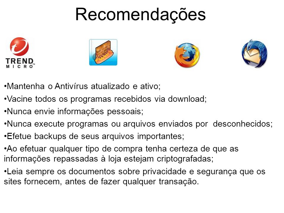 Recomendações Mantenha o Antivírus atualizado e ativo; Vacine todos os programas recebidos via download; Nunca envie informações pessoais; Nunca execu