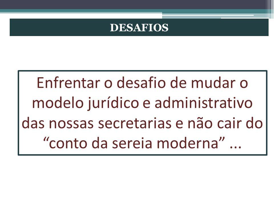 DESAFIOS Enfrentar o desafio de mudar o modelo jurídico e administrativo das nossas secretarias e não cair do conto da sereia moderna...