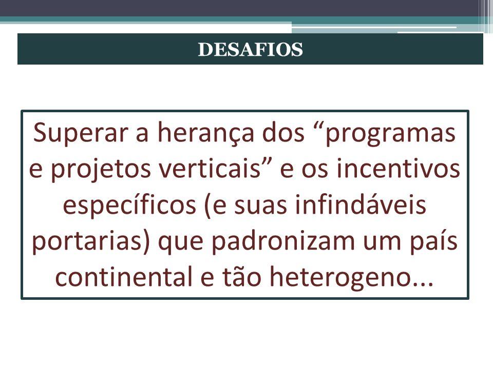DESAFIOS Superar a herança dos programas e projetos verticais e os incentivos específicos (e suas infindáveis portarias) que padronizam um país contin