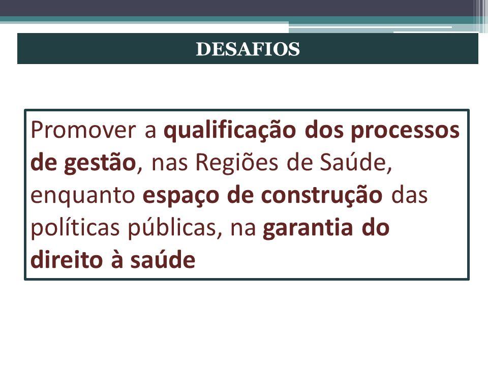 DESAFIOS Promover a qualificação dos processos de gestão, nas Regiões de Saúde, enquanto espaço de construção das políticas públicas, na garantia do d