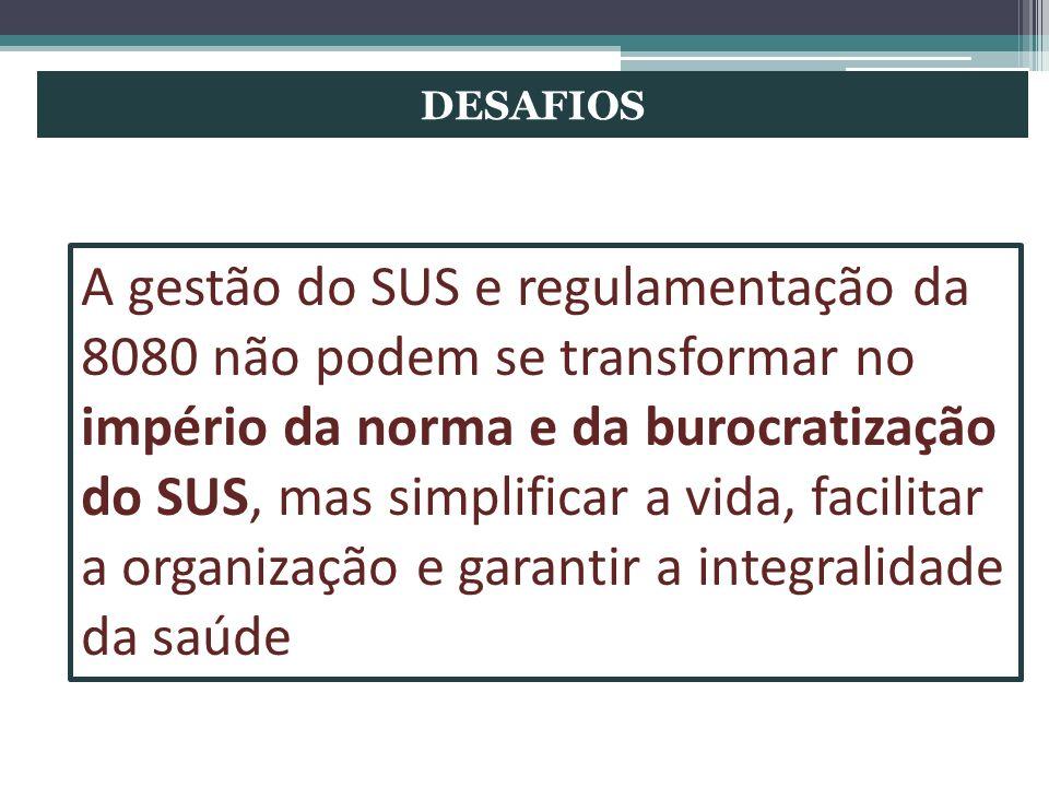 DESAFIOS A gestão do SUS e regulamentação da 8080 não podem se transformar no império da norma e da burocratização do SUS, mas simplificar a vida, fac