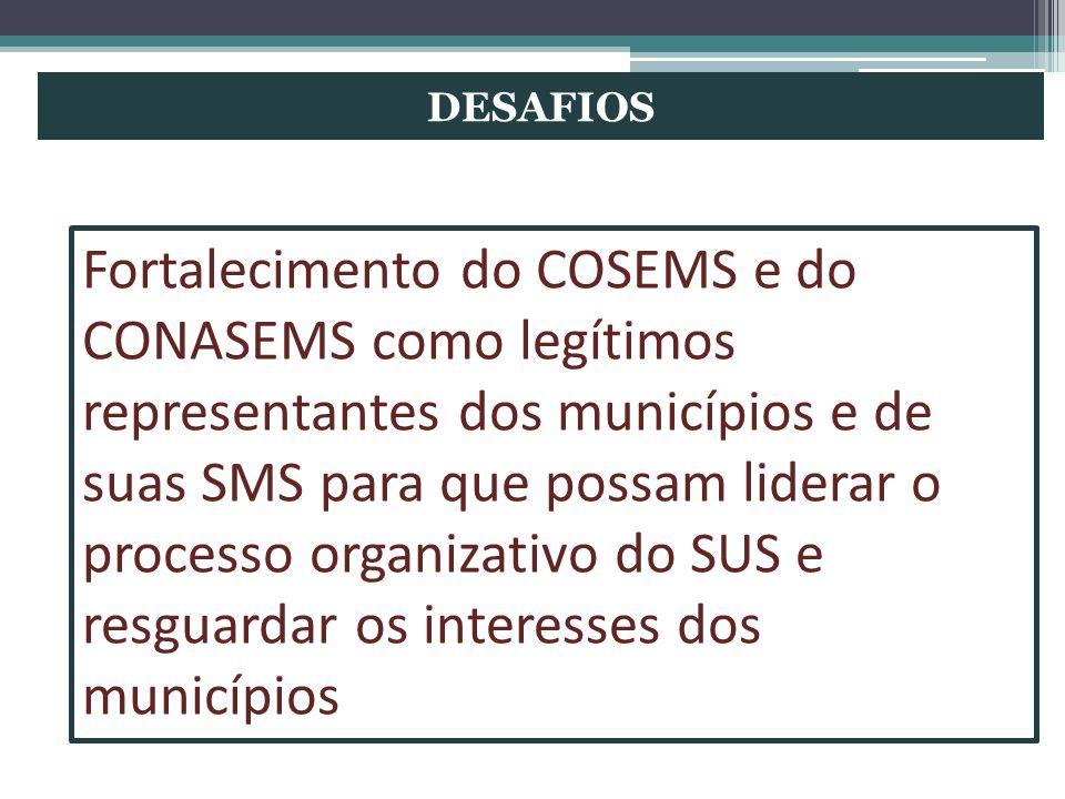 DESAFIOS Fortalecimento do COSEMS e do CONASEMS como legítimos representantes dos municípios e de suas SMS para que possam liderar o processo organiza
