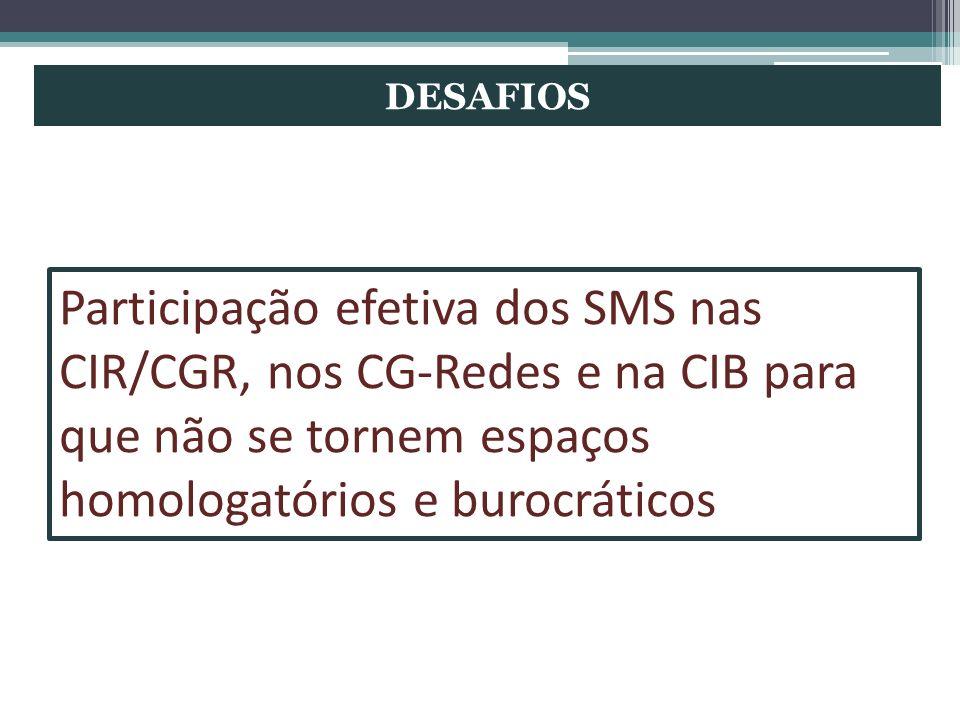 DESAFIOS Participação efetiva dos SMS nas CIR/CGR, nos CG-Redes e na CIB para que não se tornem espaços homologatórios e burocráticos