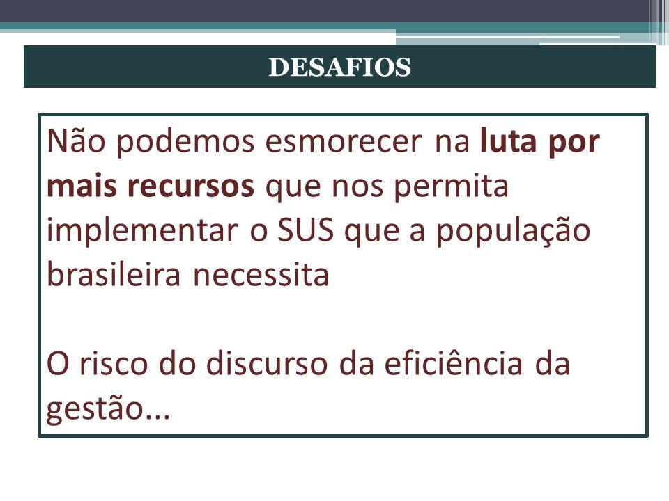 DESAFIOS Não podemos esmorecer na luta por mais recursos que nos permita implementar o SUS que a população brasileira necessita O risco do discurso da