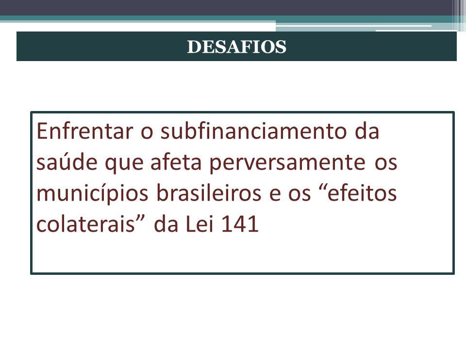 DESAFIOS Enfrentar o subfinanciamento da saúde que afeta perversamente os municípios brasileiros e os efeitos colaterais da Lei 141