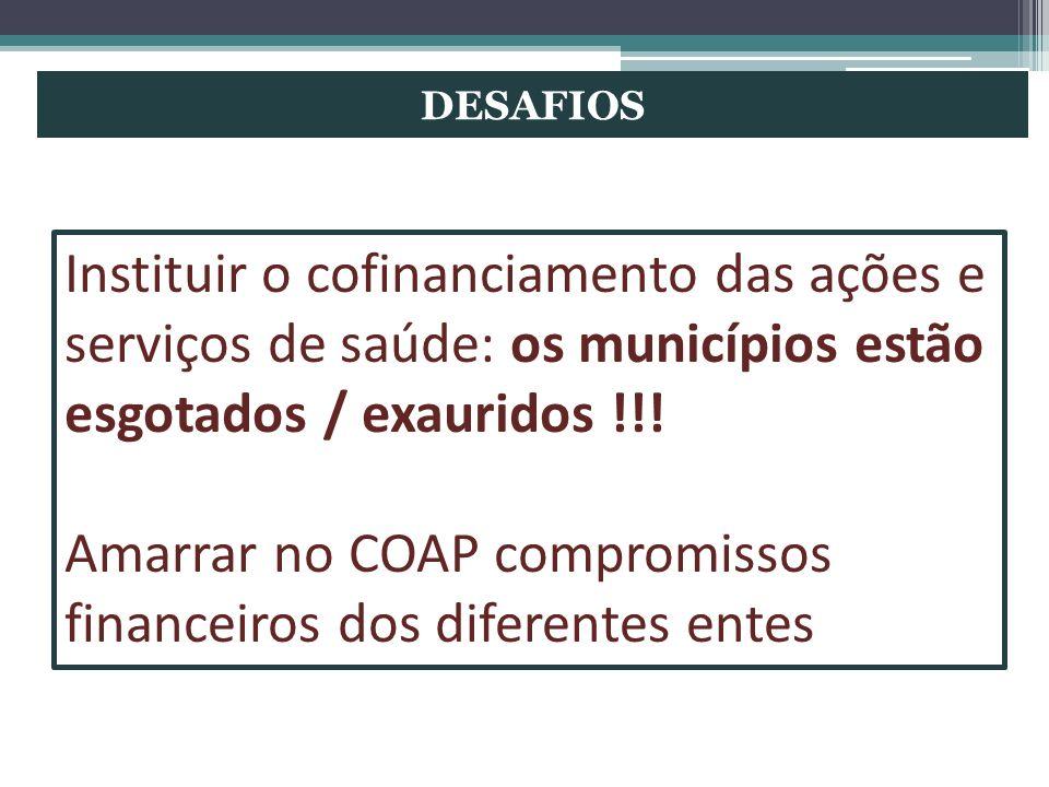 DESAFIOS Instituir o cofinanciamento das ações e serviços de saúde: os municípios estão esgotados / exauridos !!! Amarrar no COAP compromissos finance