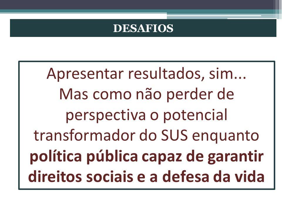 DESAFIOS Apresentar resultados, sim... Mas como não perder de perspectiva o potencial transformador do SUS enquanto política pública capaz de garantir
