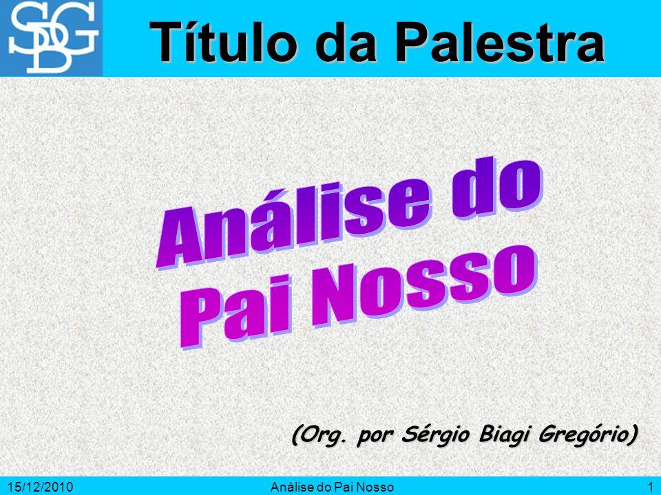 15/12/2010Análise do Pai Nosso1 (Org. por Sérgio Biagi Gregório) Título da Palestra