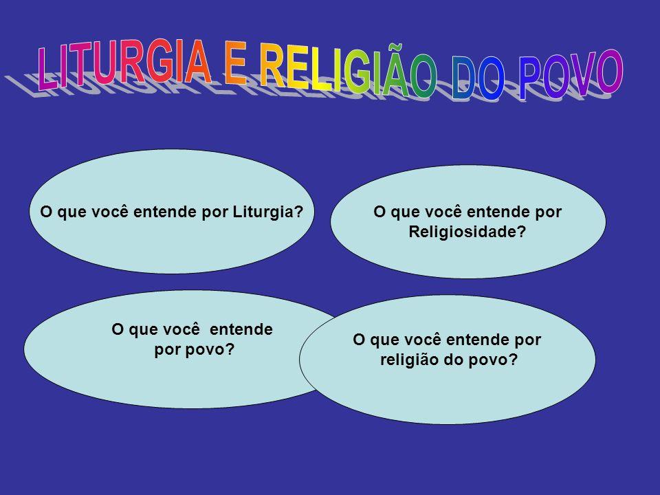 O que você entende por Religiosidade? O que você entende por Liturgia? O que você entende por povo? O que você entende por religião do povo?