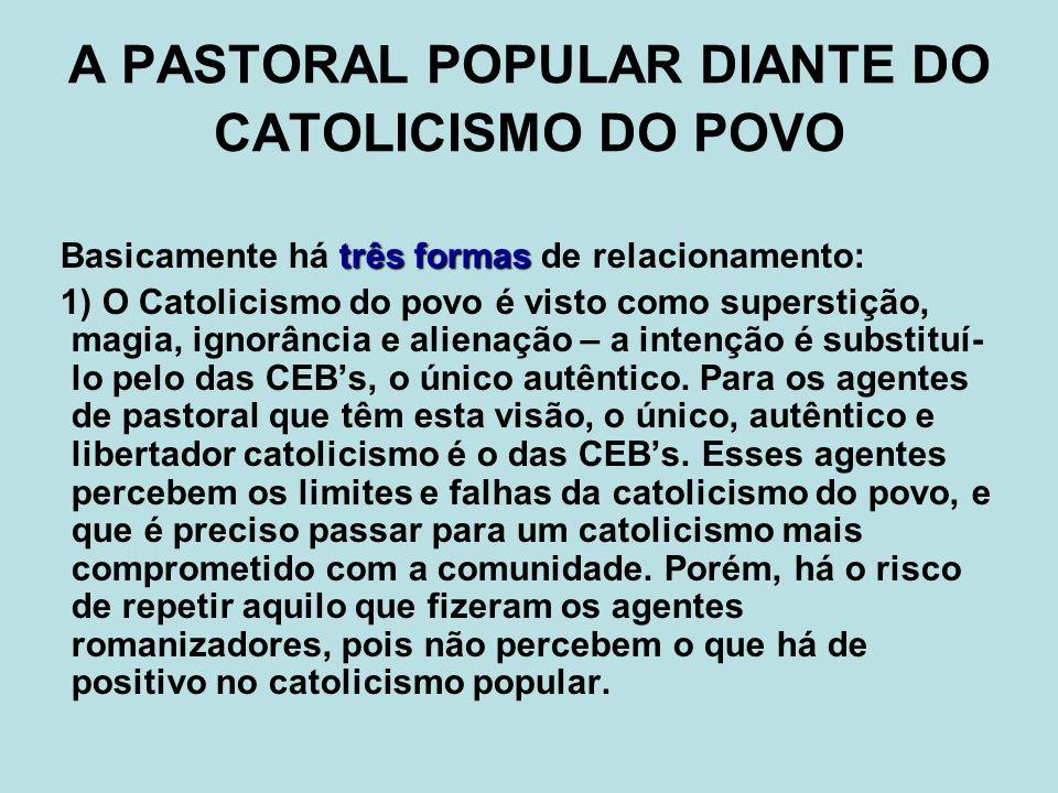 A PASTORAL POPULAR DIANTE DO CATOLICISMO DO POVO três formas Basicamente há três formas de relacionamento: 1) O Catolicismo do povo é visto como super