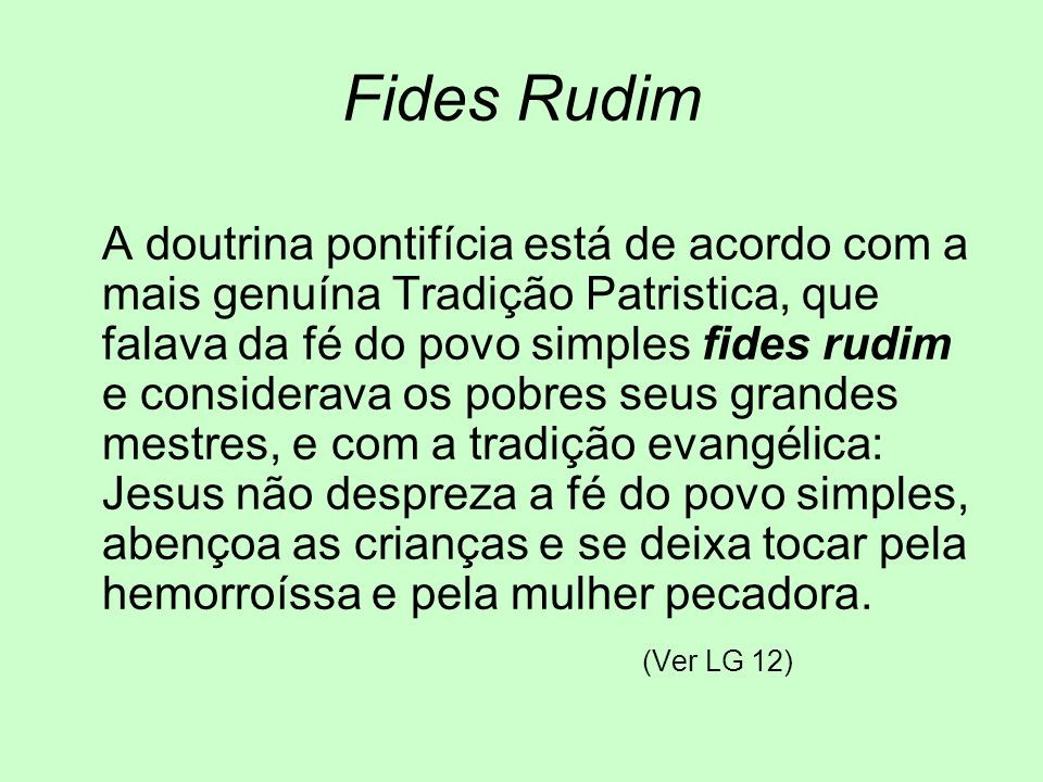 Fides Rudim A doutrina pontifícia está de acordo com a mais genuína Tradição Patristica, que falava da fé do povo simples fides rudim e considerava os
