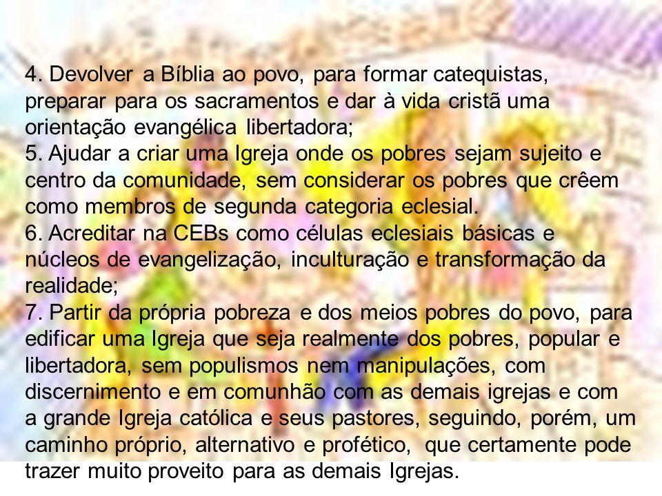 4. Devolver a Bíblia ao povo, para formar catequistas, preparar para os sacramentos e dar à vida cristã uma orientação evangélica libertadora; 5. Ajud