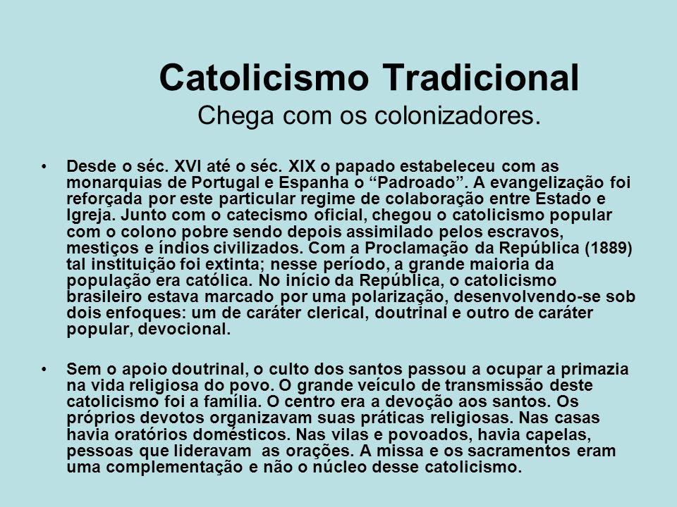 Catolicismo Tradicional Chega com os colonizadores. Desde o séc. XVI até o séc. XIX o papado estabeleceu com as monarquias de Portugal e Espanha o Pad