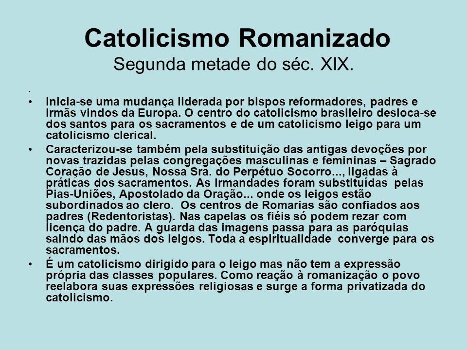 Catolicismo Romanizado Segunda metade do séc. XIX.. Inicia-se uma mudança liderada por bispos reformadores, padres e Irmãs vindos da Europa. O centro
