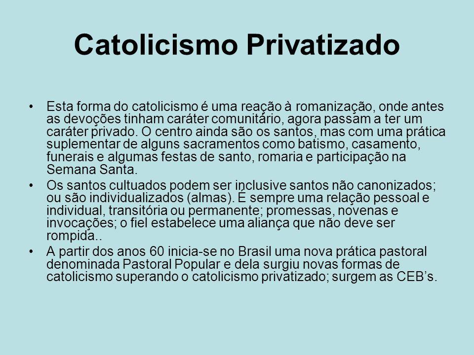 Catolicismo Privatizado Esta forma do catolicismo é uma reação à romanização, onde antes as devoções tinham caráter comunitário, agora passam a ter um